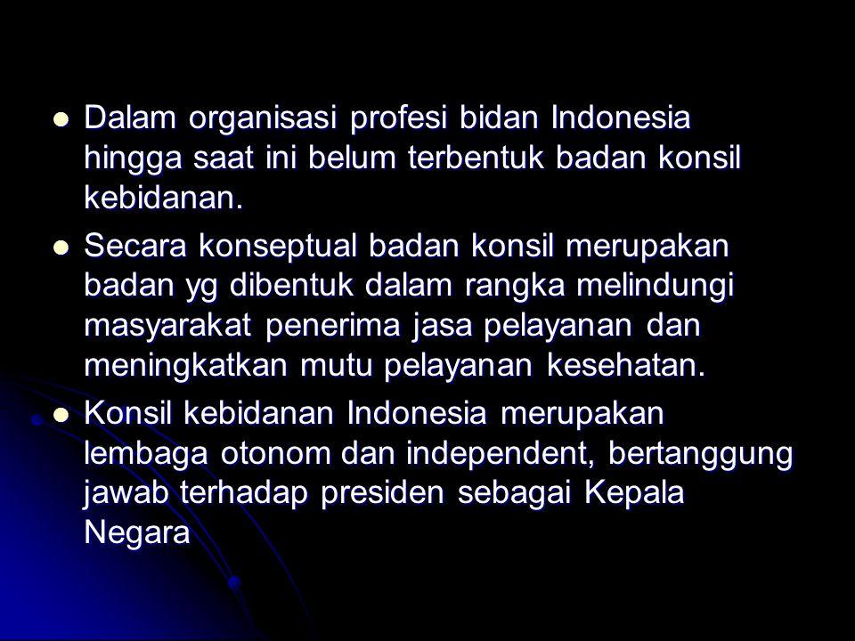 Dalam organisasi profesi bidan Indonesia hingga saat ini belum terbentuk badan konsil kebidanan. Dalam organisasi profesi bidan Indonesia hingga saat