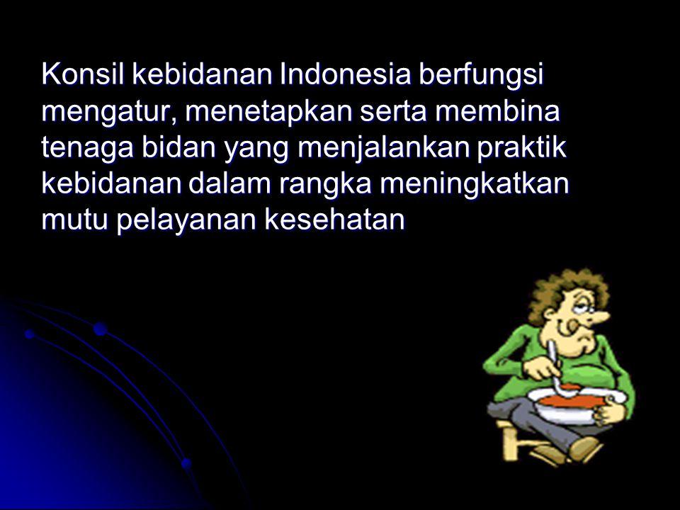 Konsil kebidanan Indonesia berfungsi mengatur, menetapkan serta membina tenaga bidan yang menjalankan praktik kebidanan dalam rangka meningkatkan mutu