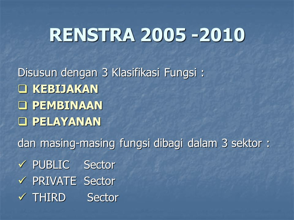 RENSTRA 2005 -2010 Disusun dengan 3 Klasifikasi Fungsi :  KEBIJAKAN  PEMBINAAN  PELAYANAN dan masing-masing fungsi dibagi dalam 3 sektor : PUBLIC Sector PUBLIC Sector PRIVATE Sector PRIVATE Sector THIRD Sector THIRD Sector