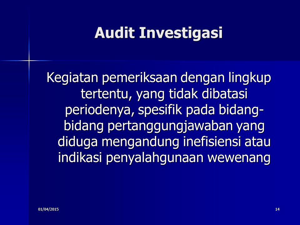 01/04/201514 Audit Investigasi Kegiatan pemeriksaan dengan lingkup tertentu, yang tidak dibatasi periodenya, spesifik pada bidang- bidang pertanggungj