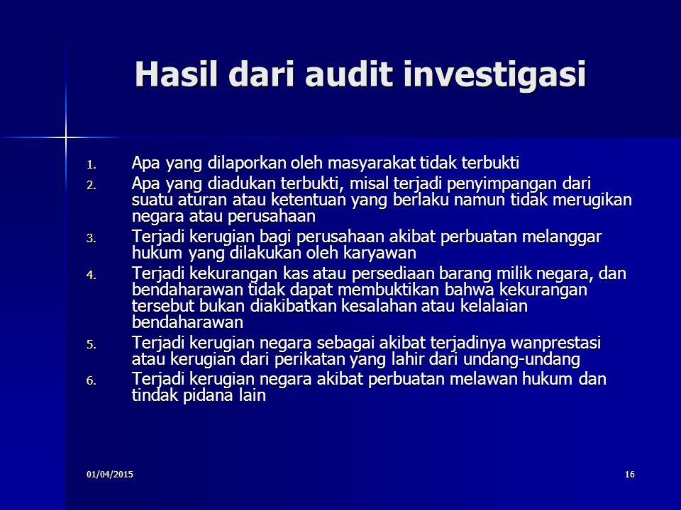 01/04/201516 Hasil dari audit investigasi 1. Apa yang dilaporkan oleh masyarakat tidak terbukti 2. Apa yang diadukan terbukti, misal terjadi penyimpan