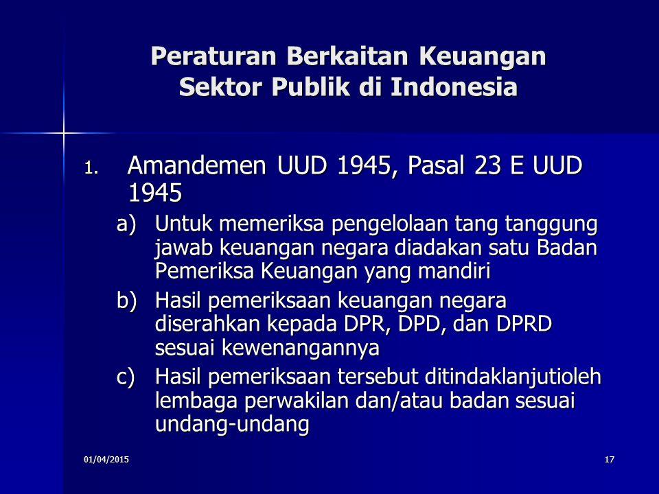 01/04/201517 Peraturan Berkaitan Keuangan Sektor Publik di Indonesia 1. Amandemen UUD 1945, Pasal 23 E UUD 1945 a)Untuk memeriksa pengelolaan tang tan