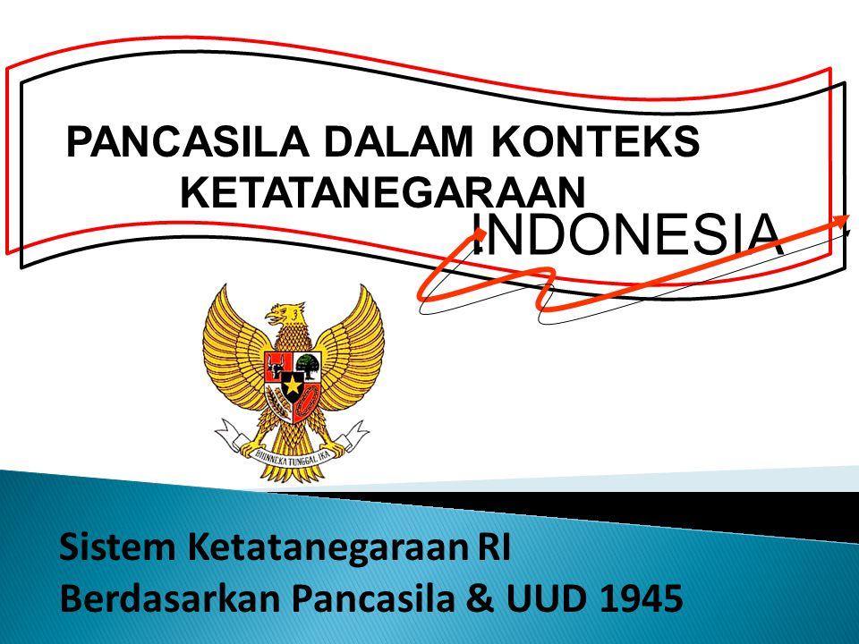 PANCASILA DALAM KONTEKS KETATANEGARAAN Sistem Ketatanegaraan RI Berdasarkan Pancasila & UUD 1945 INDONESIA