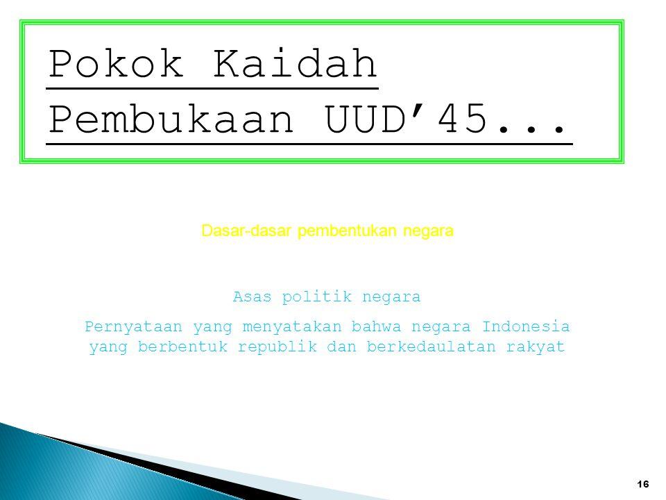 16 Pokok Kaidah Pembukaan UUD'45... Dasar-dasar pembentukan negara Asas politik negara Pernyataan yang menyatakan bahwa negara Indonesia yang berbentu