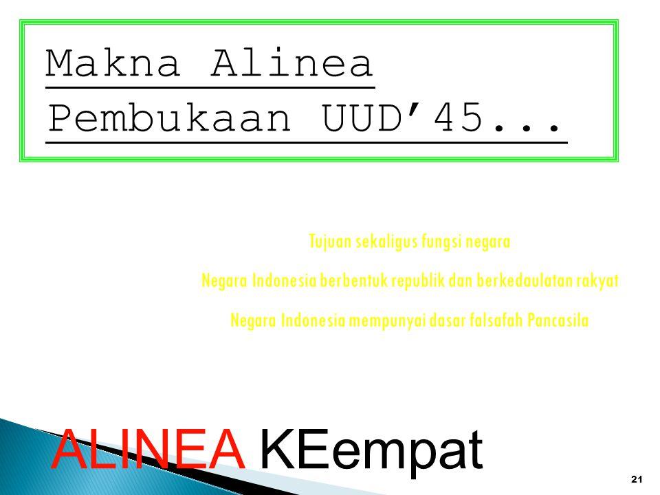 21 Makna Alinea Pembukaan UUD'45... Tujuan sekaligus fungsi negara Negara Indonesia berbentuk republik dan berkedaulatan rakyat Negara Indonesia mempu