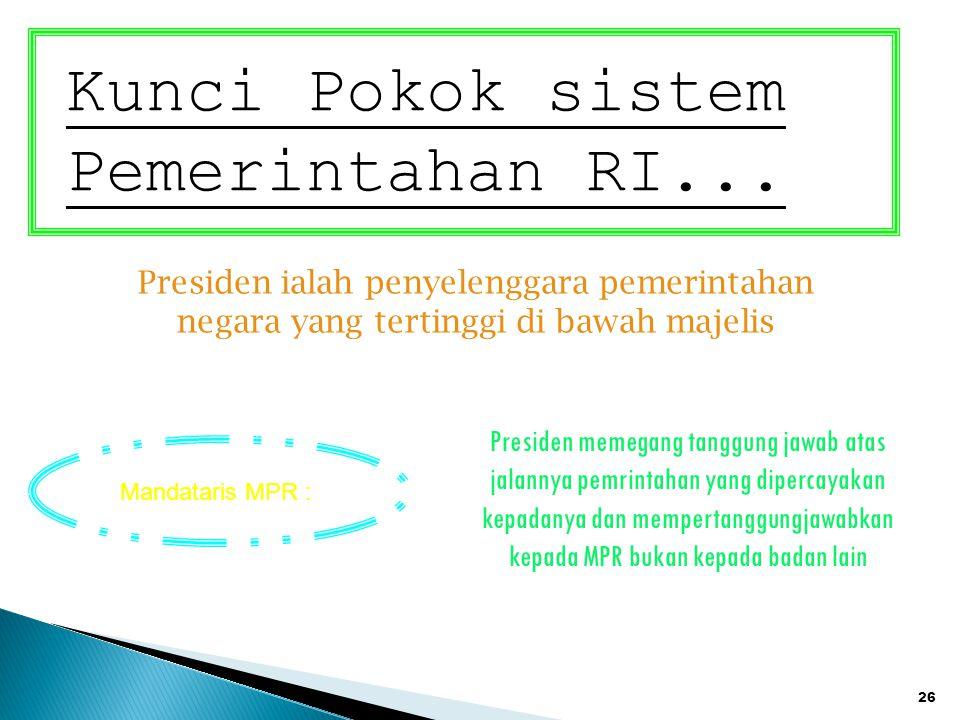 26 Kunci Pokok sistem Pemerintahan RI... Presiden ialah penyelenggara pemerintahan negara yang tertinggi di bawah majelis Presiden memegang tanggung j