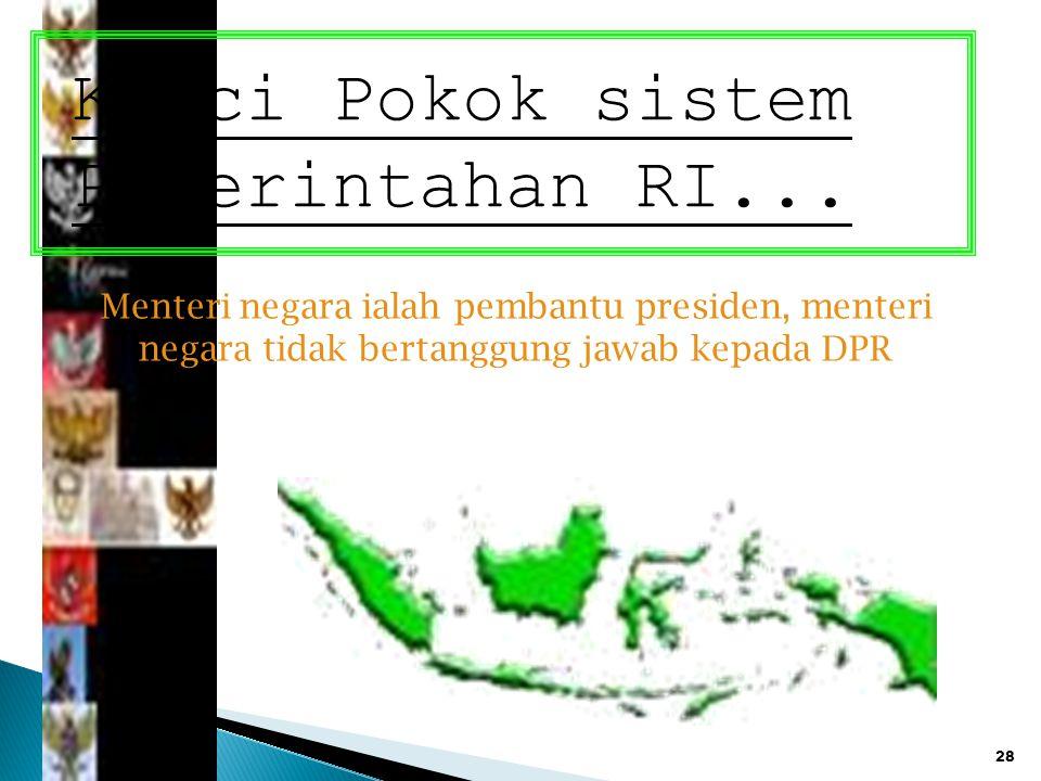 28 Kunci Pokok sistem Pemerintahan RI... Menteri negara ialah pembantu presiden, menteri negara tidak bertanggung jawab kepada DPR