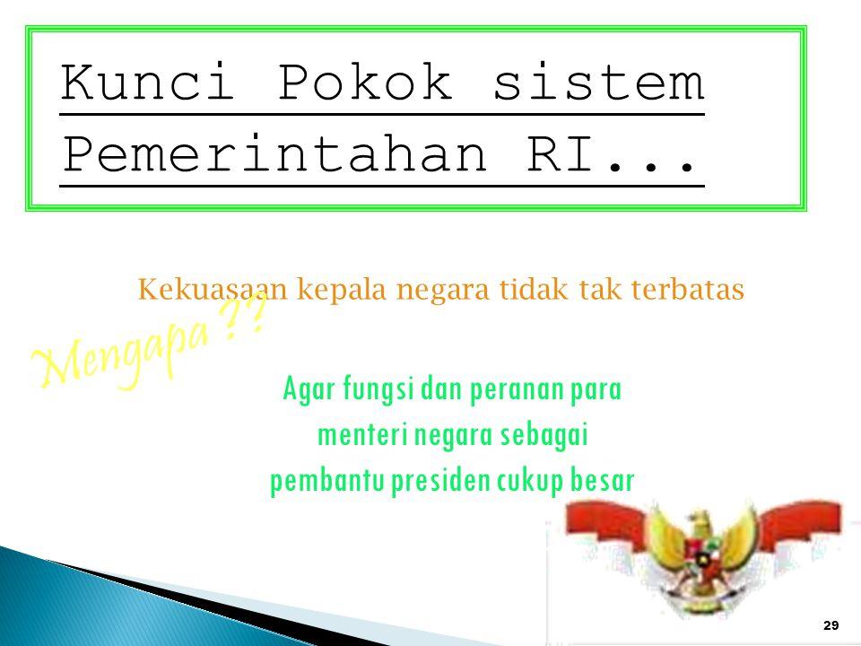 29 Kunci Pokok sistem Pemerintahan RI... Kekuasaan kepala negara tidak tak terbatas Mengapa ?? Agar fungsi dan peranan para menteri negara sebagai pem