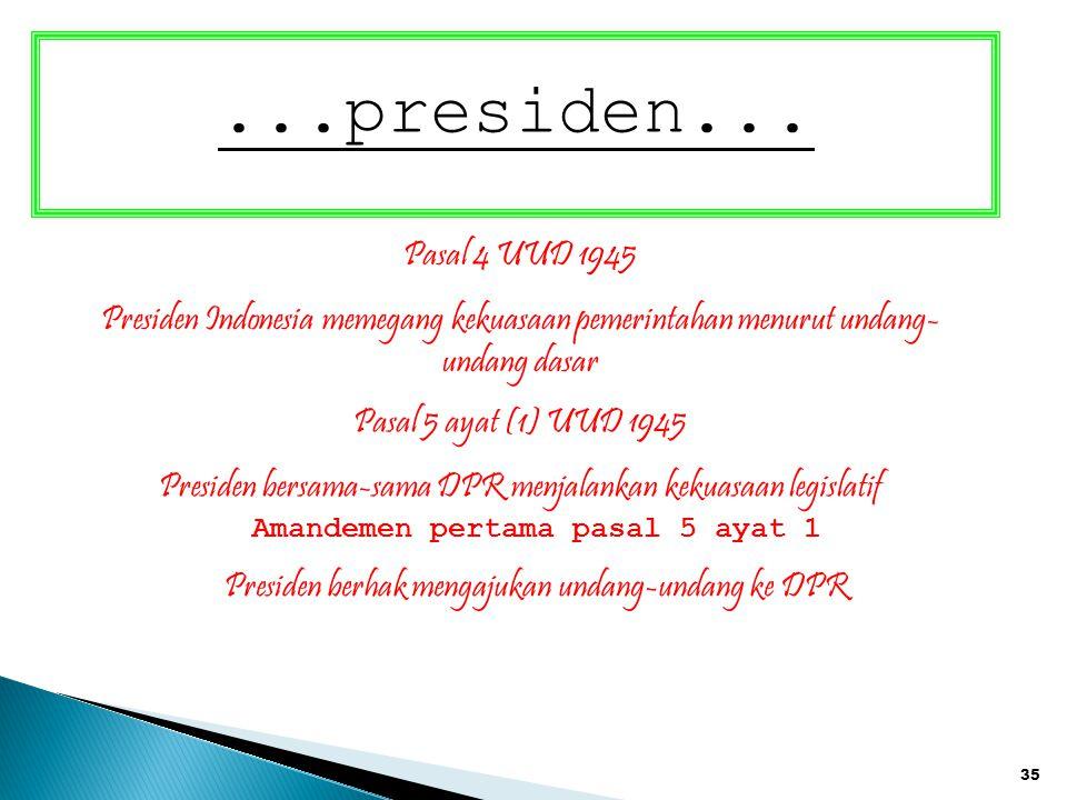 35...presiden... Pasal 4 UUD 1945 Presiden Indonesia memegang kekuasaan pemerintahan menurut undang- undang dasar Pasal 5 ayat (1) UUD 1945 Presiden b