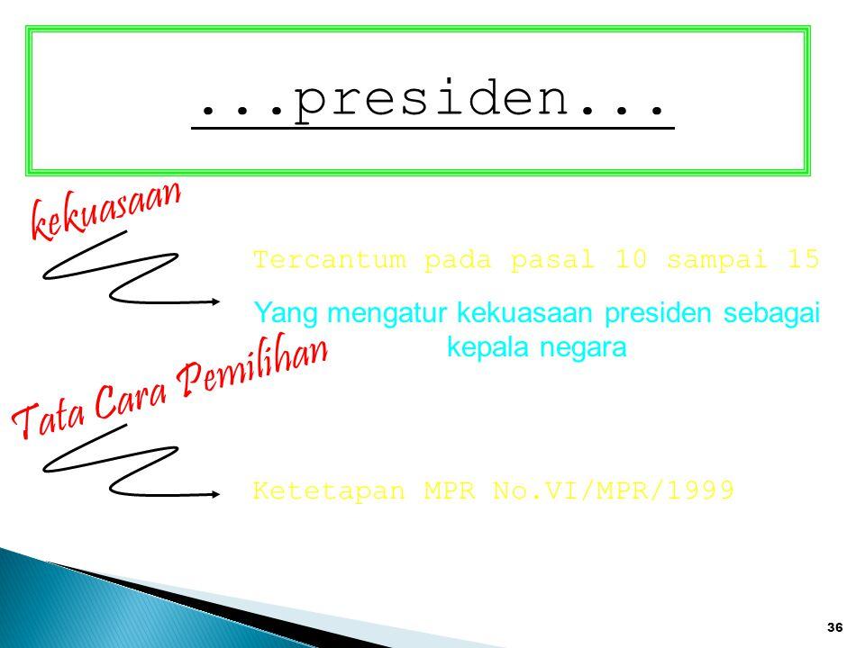 36...presiden... kekuasaan Tercantum pada pasal 10 sampai 15 Yang mengatur kekuasaan presiden sebagai kepala negara Tata Cara Pemilihan Ketetapan MPR