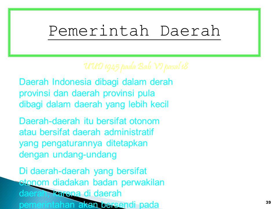 39 Pemerintah Daerah UUD 1945 pada Bab VI pasal 18 Daerah Indonesia dibagi dalam derah provinsi dan daerah provinsi pula dibagi dalam daerah yang lebi
