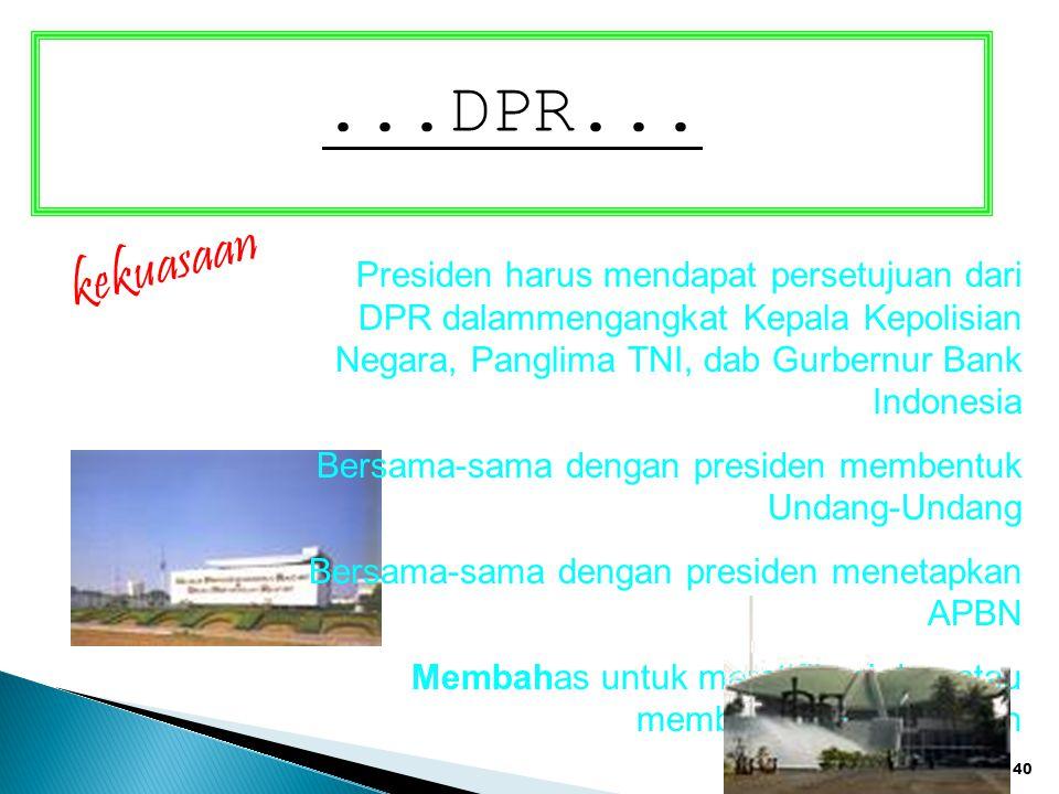 40...DPR... kekuasaan Presiden harus mendapat persetujuan dari DPR dalammengangkat Kepala Kepolisian Negara, Panglima TNI, dab Gurbernur Bank Indonesi
