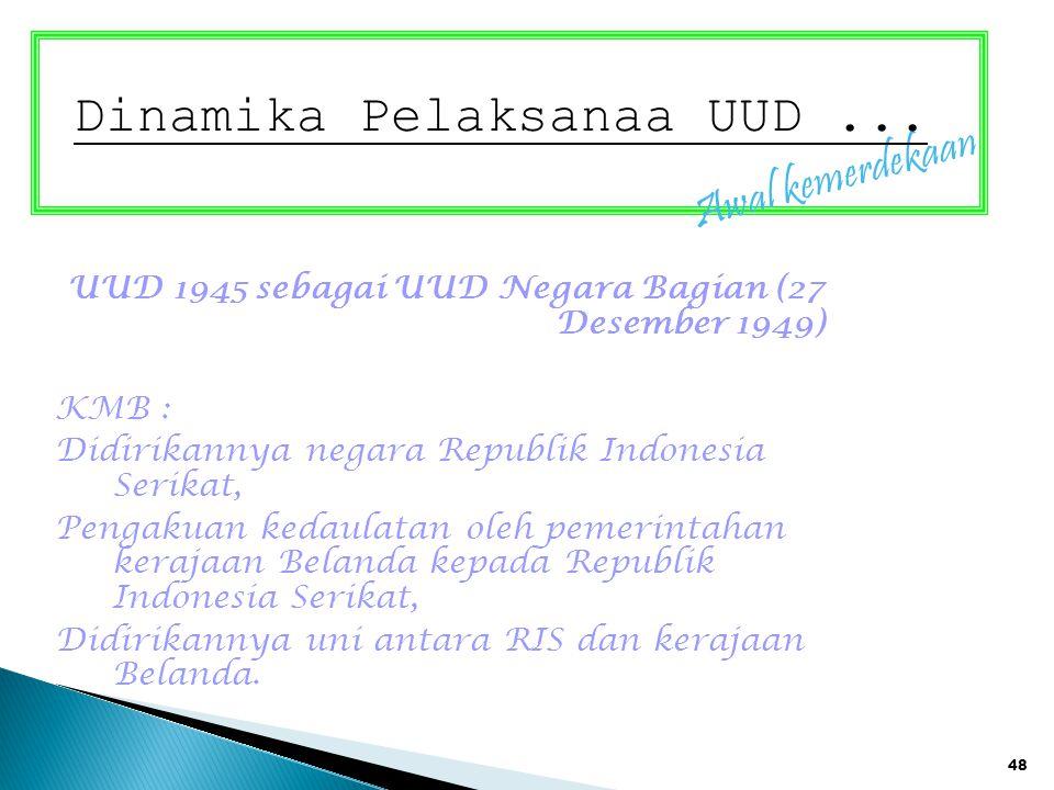 48 Awal kemerdekaan Dinamika Pelaksanaa UUD... UUD 1945 sebagai UUD Negara Bagian (27 Desember 1949) KMB : Didirikannya negara Republik Indonesia Seri