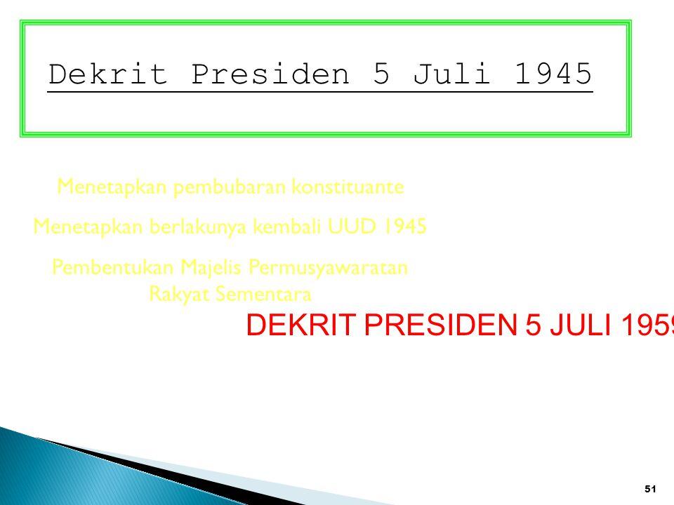 51 Dekrit Presiden 5 Juli 1945 Menetapkan pembubaran konstituante Menetapkan berlakunya kembali UUD 1945 Pembentukan Majelis Permusyawaratan Rakyat Se