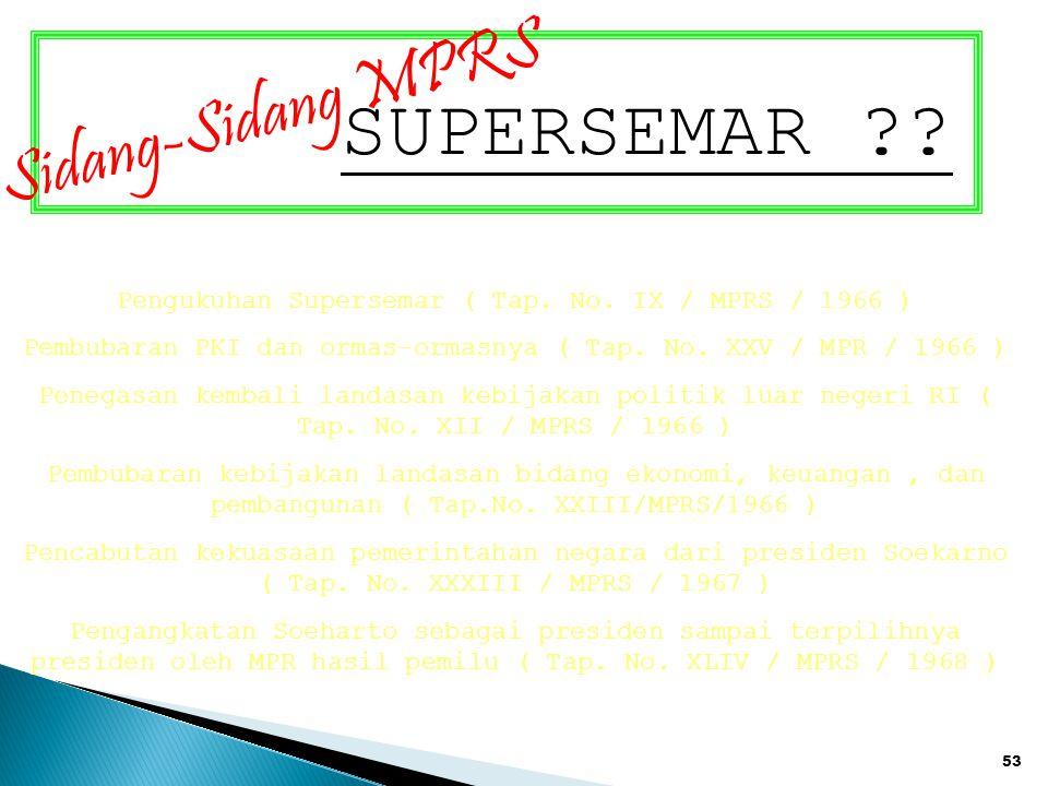 53 SUPERSEMAR ?? Sidang-Sidang MPRS Pengukuhan Supersemar ( Tap. No. IX / MPRS / 1966 ) Pembubaran PKI dan ormas-ormasnya ( Tap. No. XXV / MPR / 1966