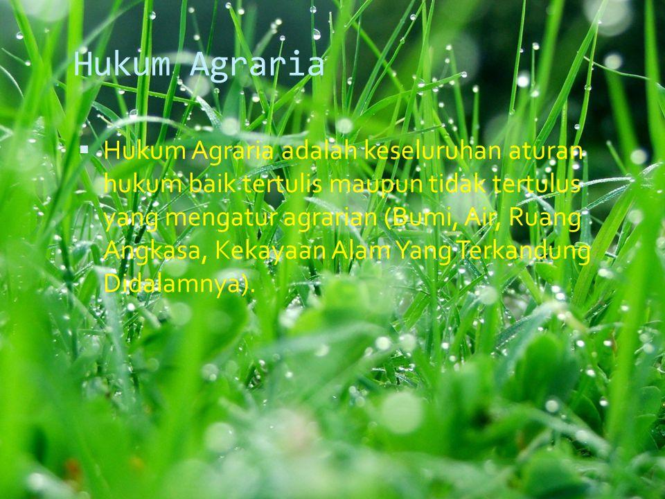 Hukum Agraria  Hukum Agraria adalah keseluruhan aturan hukum baik tertulis maupun tidak tertulus yang mengatur agrarian (Bumi, Air, Ruang Angkasa, Kekayaan Alam Yang Terkandung Didalamnya).