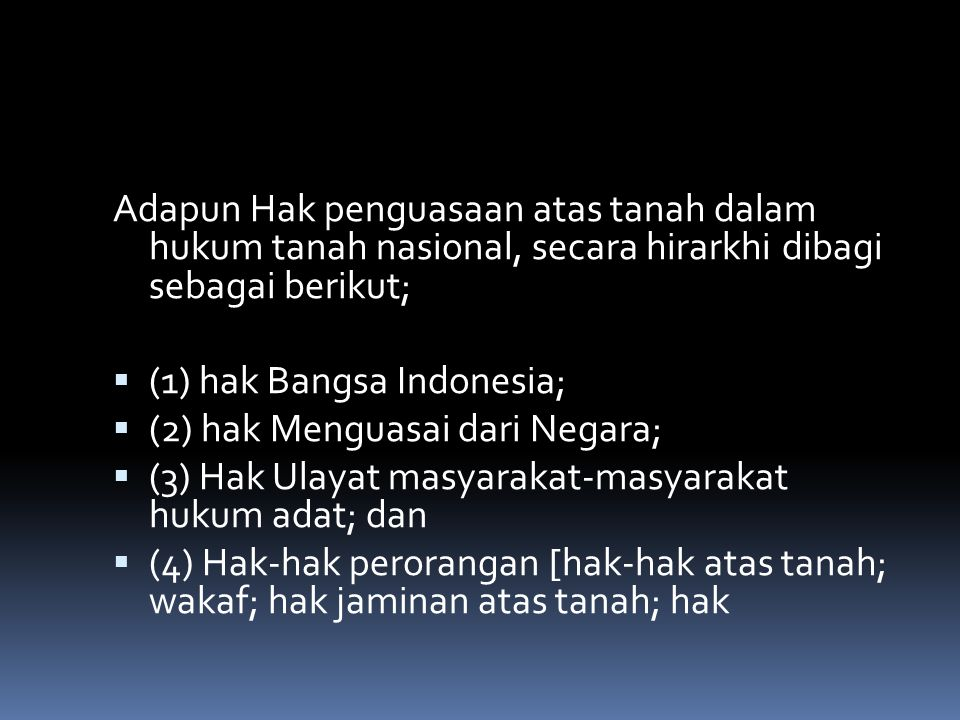 Adapun Hak penguasaan atas tanah dalam hukum tanah nasional, secara hirarkhi dibagi sebagai berikut;  (1) hak Bangsa Indonesia;  (2) hak Menguasai dari Negara;  (3) Hak Ulayat masyarakat-masyarakat hukum adat; dan  (4) Hak-hak perorangan [hak-hak atas tanah; wakaf; hak jaminan atas tanah; hak