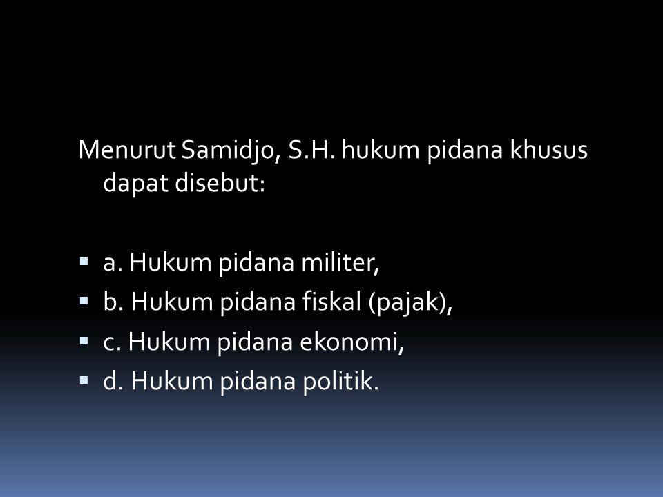 Menurut Samidjo, S.H. hukum pidana khusus dapat disebut:  a.