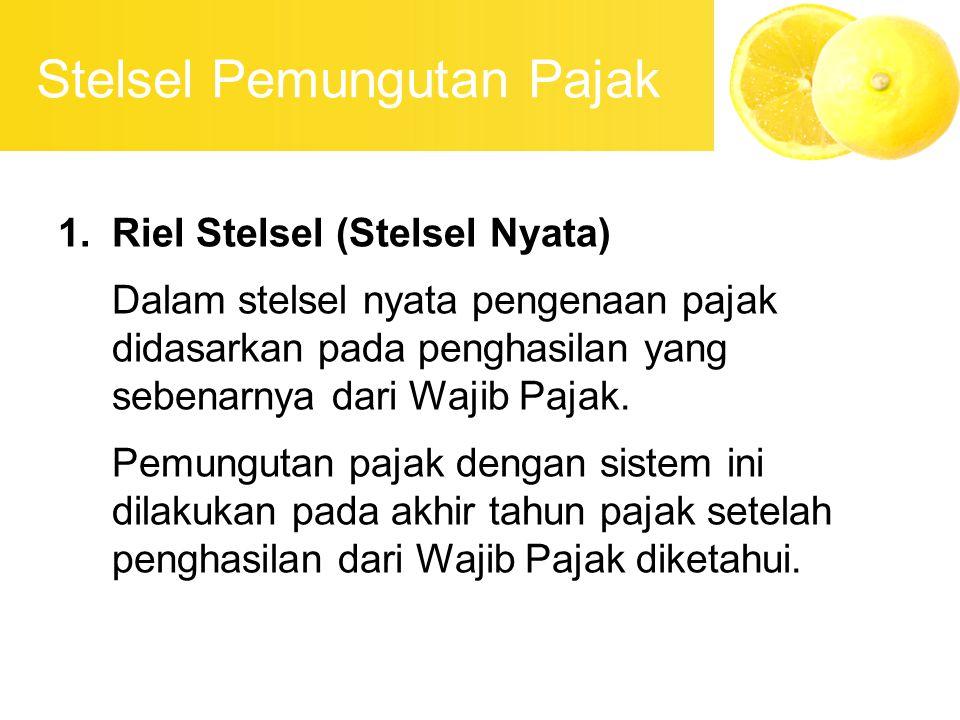 Stelsel Pemungutan Pajak 1.Riel Stelsel (Stelsel Nyata) Dalam stelsel nyata pengenaan pajak didasarkan pada penghasilan yang sebenarnya dari Wajib Paj
