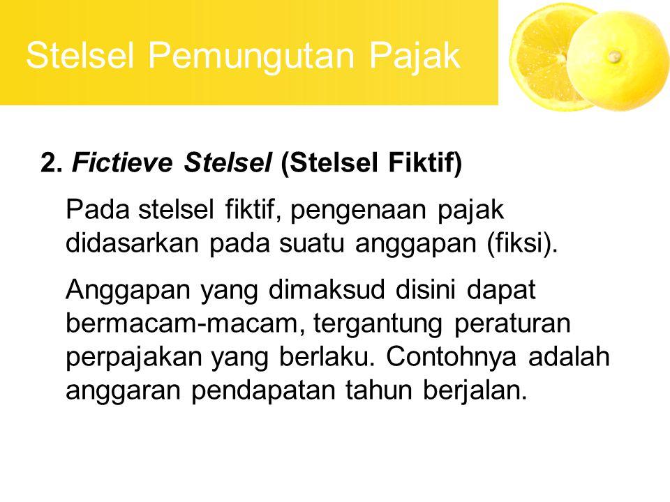 Stelsel Pemungutan Pajak 2. Fictieve Stelsel (Stelsel Fiktif) Pada stelsel fiktif, pengenaan pajak didasarkan pada suatu anggapan (fiksi). Anggapan ya