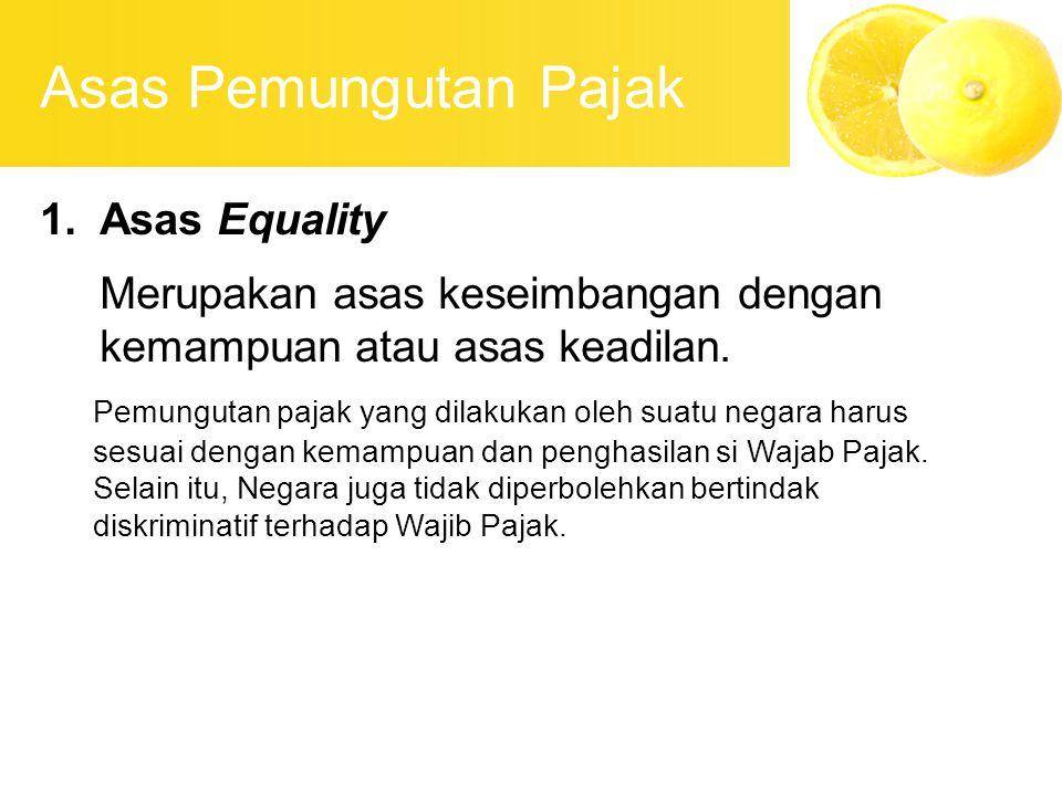Asas Pemungutan Pajak 1.Asas Equality Merupakan asas keseimbangan dengan kemampuan atau asas keadilan. Pemungutan pajak yang dilakukan oleh suatu nega
