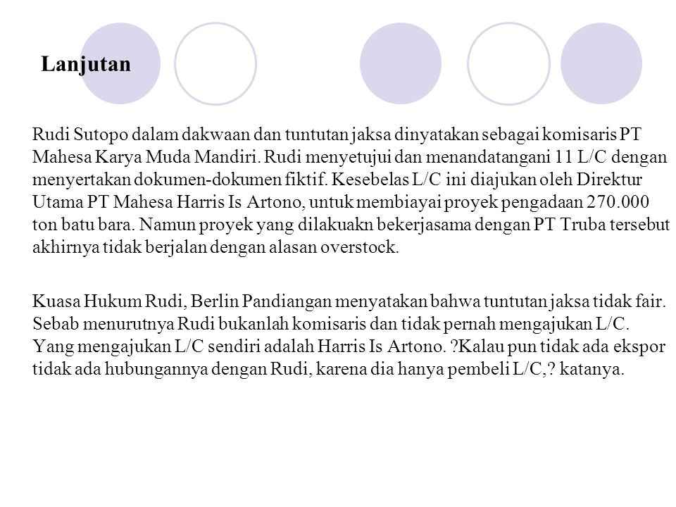 Lanjutan Rudi Sutopo dalam dakwaan dan tuntutan jaksa dinyatakan sebagai komisaris PT Mahesa Karya Muda Mandiri. Rudi menyetujui dan menandatangani 11