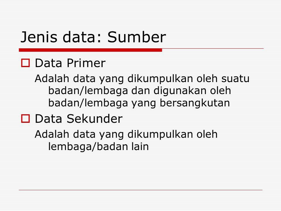 Jenis data: Sumber  Data Primer Adalah data yang dikumpulkan oleh suatu badan/lembaga dan digunakan oleh badan/lembaga yang bersangkutan  Data Sekunder Adalah data yang dikumpulkan oleh lembaga/badan lain
