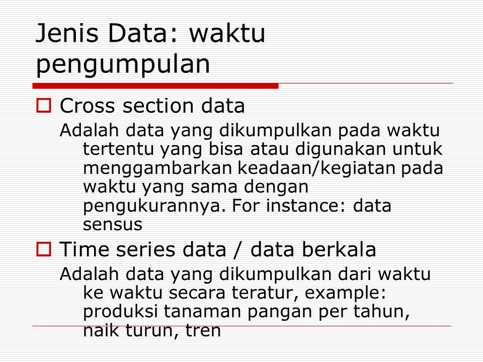 Jenis Data: waktu pengumpulan  Cross section data Adalah data yang dikumpulkan pada waktu tertentu yang bisa atau digunakan untuk menggambarkan keadaan/kegiatan pada waktu yang sama dengan pengukurannya.