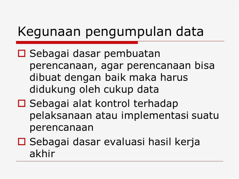 Kegunaan pengumpulan data  Sebagai dasar pembuatan perencanaan, agar perencanaan bisa dibuat dengan baik maka harus didukung oleh cukup data  Sebagai alat kontrol terhadap pelaksanaan atau implementasi suatu perencanaan  Sebagai dasar evaluasi hasil kerja akhir