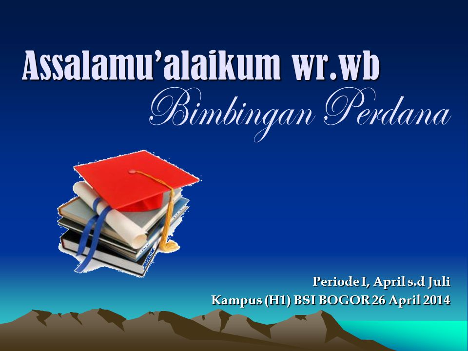 Assalamu'alaikum wr.wb Kampus (H1) BSI BOGOR 26 April 2014 Periode I, April s.d Juli