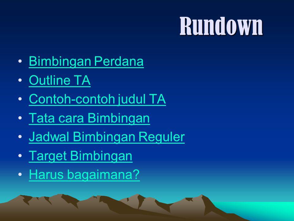Rundown Bimbingan Perdana Outline TA Contoh-contoh judul TA Tata cara Bimbingan Jadwal Bimbingan Reguler Target Bimbingan Harus bagaimana?