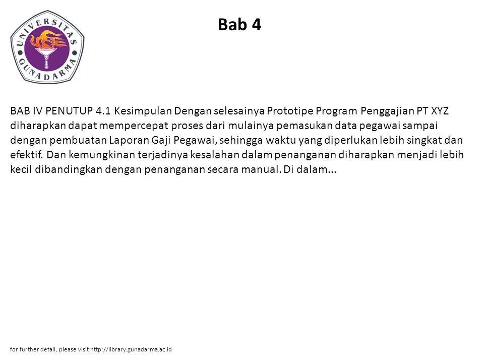 Bab 4 BAB IV PENUTUP 4.1 Kesimpulan Dengan selesainya Prototipe Program Penggajian PT XYZ diharapkan dapat mempercepat proses dari mulainya pemasukan data pegawai sampai dengan pembuatan Laporan Gaji Pegawai, sehingga waktu yang diperlukan lebih singkat dan efektif.