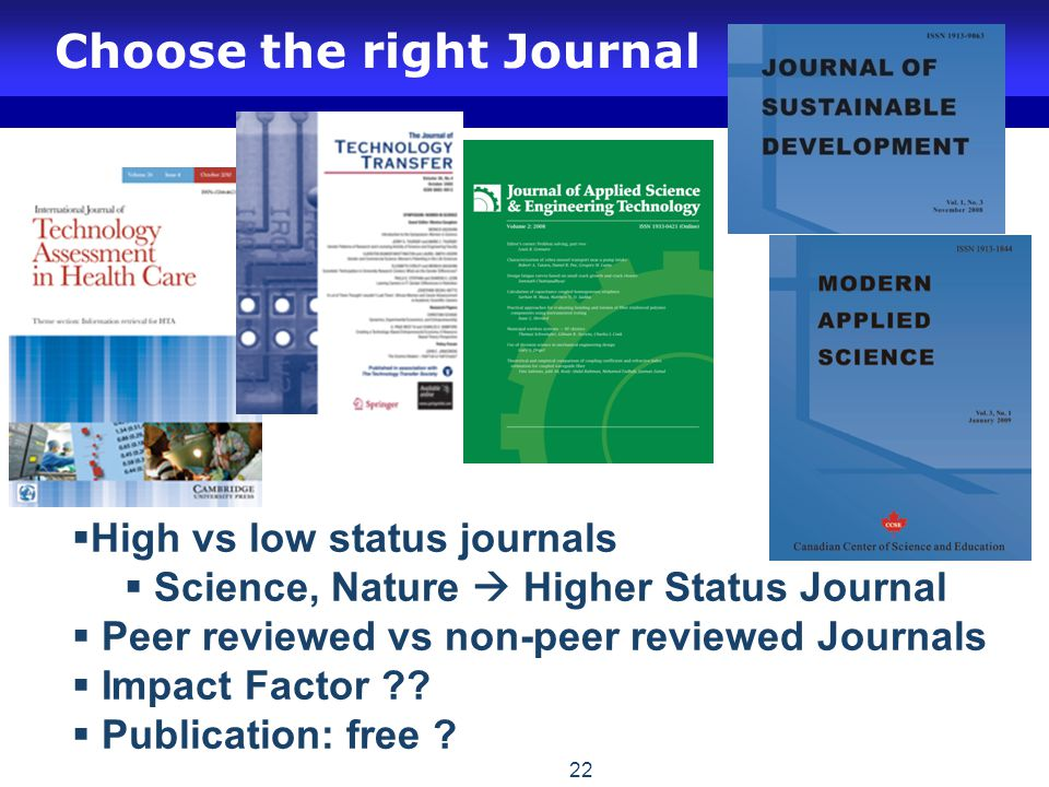 Choose the right Journal 22  High vs low status journals  Science, Nature  Higher Status Journal  Peer reviewed vs non-peer reviewed Journals  Impact Factor ?.
