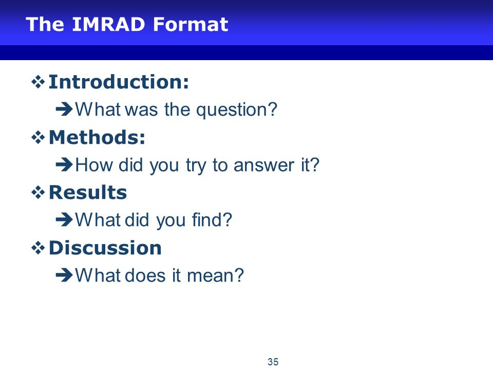 The IMRAD Format  Introduction:  What was the question?  Methods:  How did you try to answer it?  Results  What did you find?  Discussion  Wha
