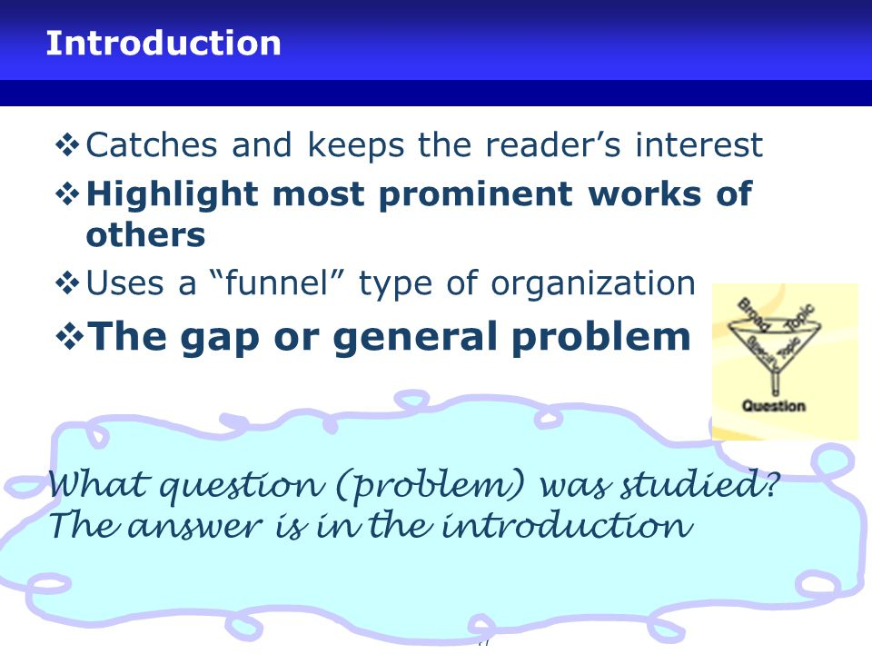 "47 Introduction  Catches and keeps the reader's interest  Highlight most prominent works of others  Uses a ""funnel"" type of organization  The gap"