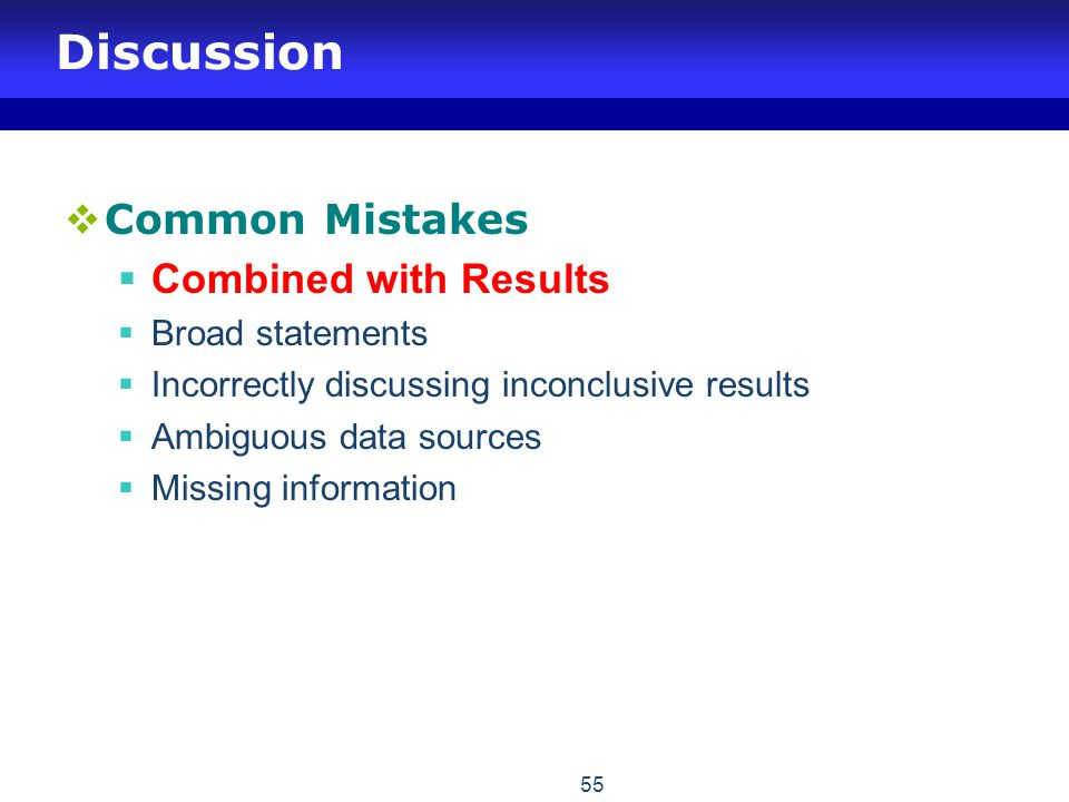 55 Discussion  Common Mistakes  Combined with Results  Broad statements  Incorrectly discussing inconclusive results  Ambiguous data sources  Mi