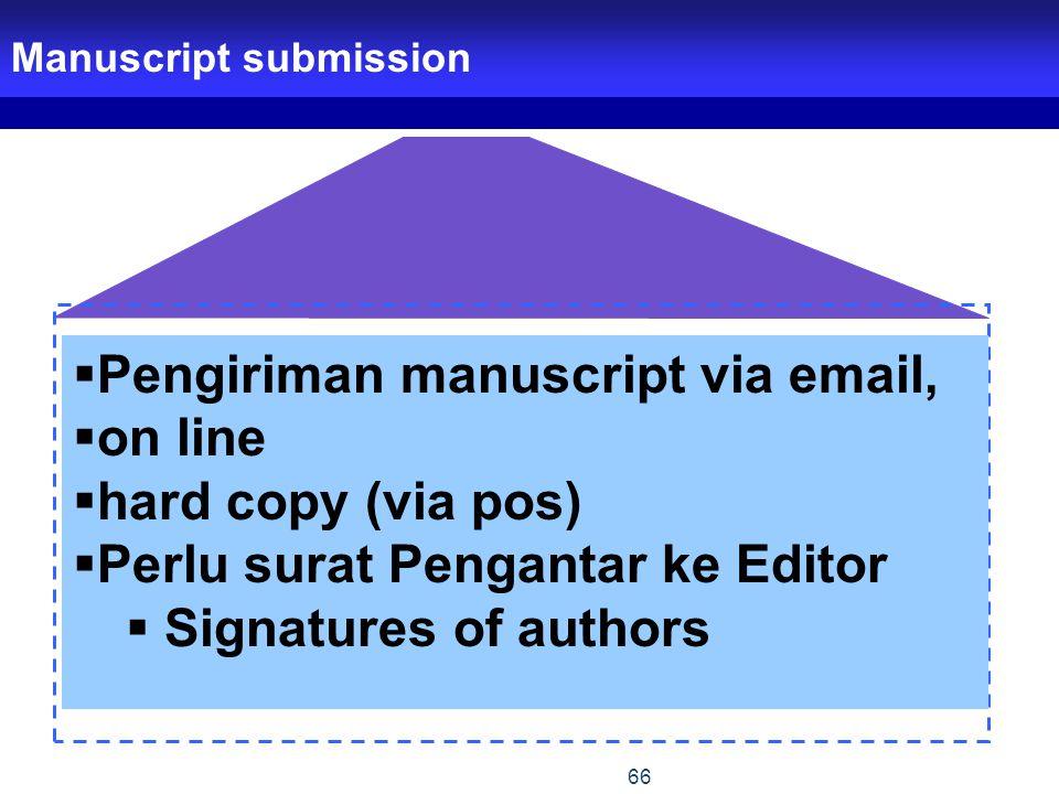 66 Manuscript submission  Pengiriman manuscript via email,  on line  hard copy (via pos)  Perlu surat Pengantar ke Editor  Signatures of authors