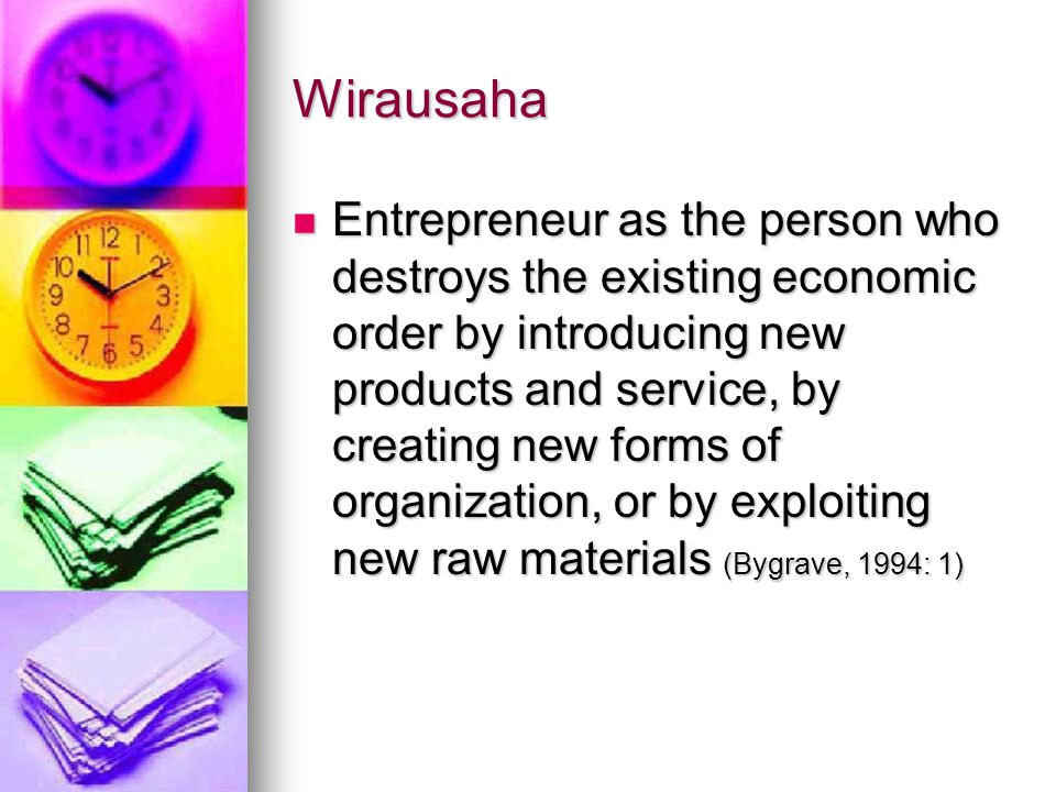 Wirausaha Entrepreneur as the person who destroys the existing economic order by introducing new products and service, by creating new forms of organization, or by exploiting new raw materials (Bygrave, 1994: 1) Entrepreneur as the person who destroys the existing economic order by introducing new products and service, by creating new forms of organization, or by exploiting new raw materials (Bygrave, 1994: 1)