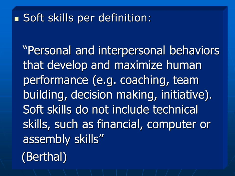 Soft skills per definition: Soft skills per definition: Personal and interpersonal behaviors that develop and maximize human performance (e.g.