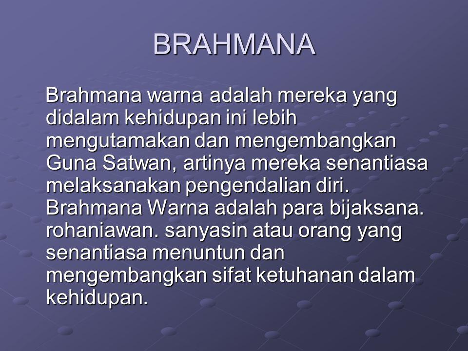 BRAHMANA Brahmana warna adalah mereka yang didalam kehidupan ini lebih mengutamakan dan mengembangkan Guna Satwan, artinya mereka senantiasa melaksana