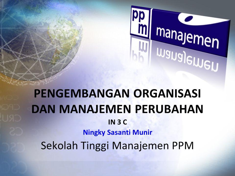 PENGEMBANGAN ORGANISASI DAN MANAJEMEN PERUBAHAN IN 3 C Ningky Sasanti Munir Sekolah Tinggi Manajemen PPM