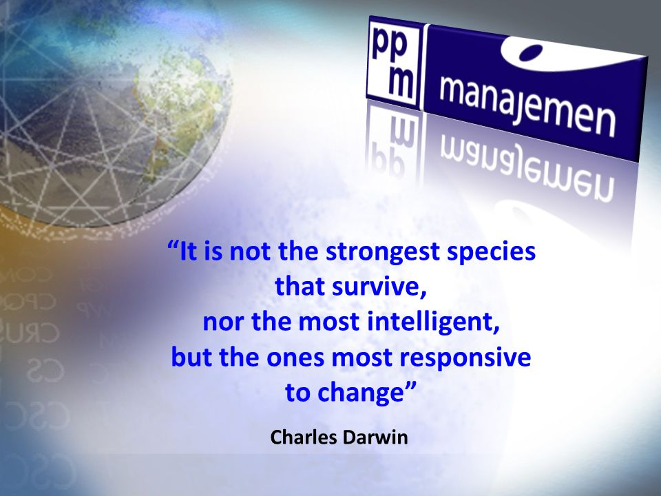 Charles Darwin It is not the strongest species that survive, nor the most intelligent, but the ones most responsive to change