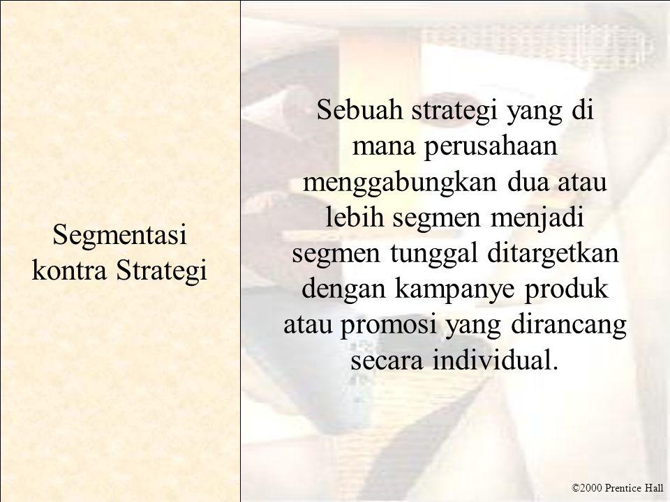 ©2000 Prentice Hall Segmentasi kontra Strategi Sebuah strategi yang di mana perusahaan menggabungkan dua atau lebih segmen menjadi segmen tunggal ditargetkan dengan kampanye produk atau promosi yang dirancang secara individual.