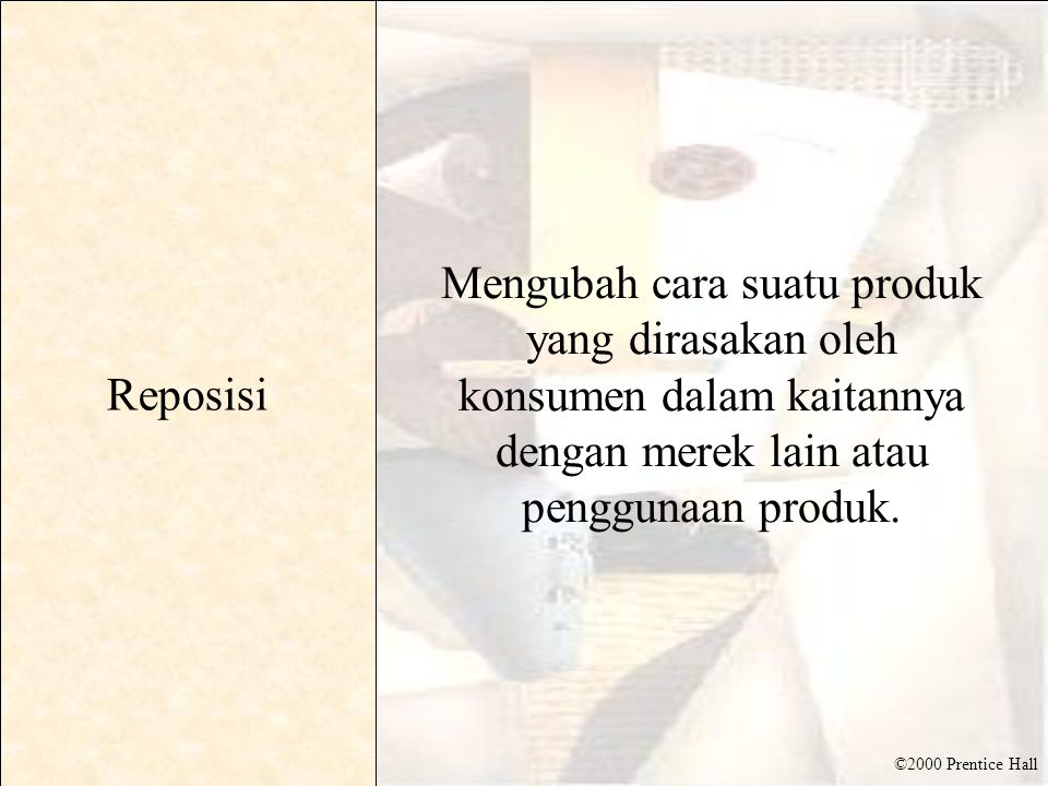 ©2000 Prentice Hall Reposisi Mengubah cara suatu produk yang dirasakan oleh konsumen dalam kaitannya dengan merek lain atau penggunaan produk.