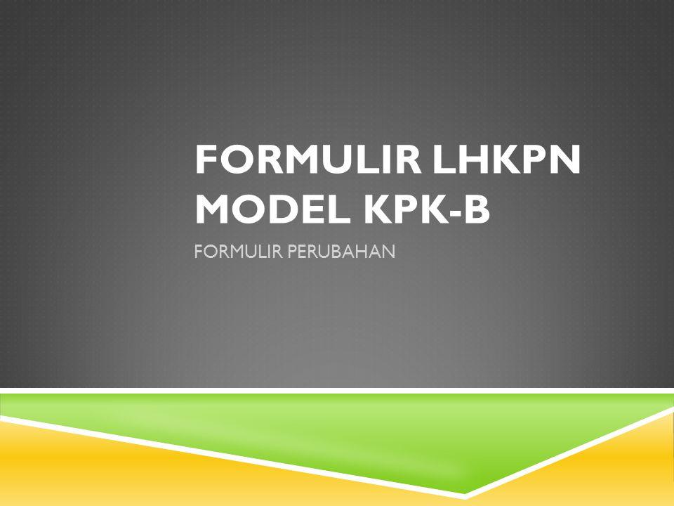 FORMULIR LHKPN MODEL KPK-B FORMULIR PERUBAHAN