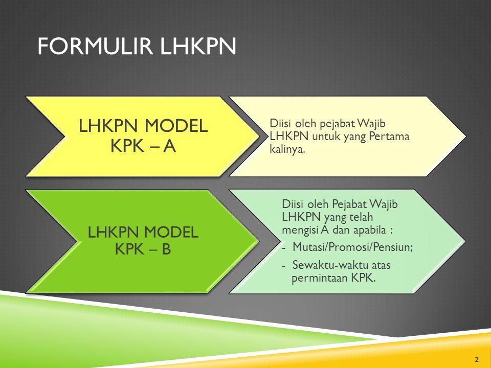 FORMULIR LHKPN LHKPN MODEL KPK – A Diisi oleh pejabat Wajib LHKPN untuk yang Pertama kalinya. LHKPN MODEL KPK – B Diisi oleh Pejabat Wajib LHKPN yang