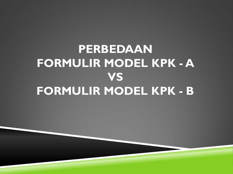 PERBEDAAN FORMULIR MODEL KPK - A VS FORMULIR MODEL KPK - B