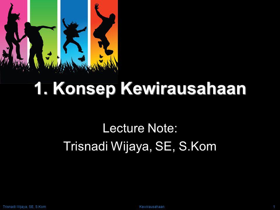 Trisnadi Wijaya, SE, S.Kom Kewirausahaan1 1. Konsep Kewirausahaan Lecture Note: Trisnadi Wijaya, SE, S.Kom