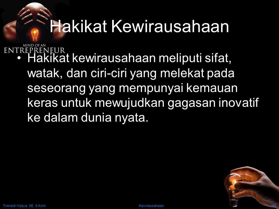 Trisnadi Wijaya, SE, S.Kom Kewirausahaan11 Hakikat Kewirausahaan Hakikat kewirausahaan meliputi sifat, watak, dan ciri-ciri yang melekat pada seseoran