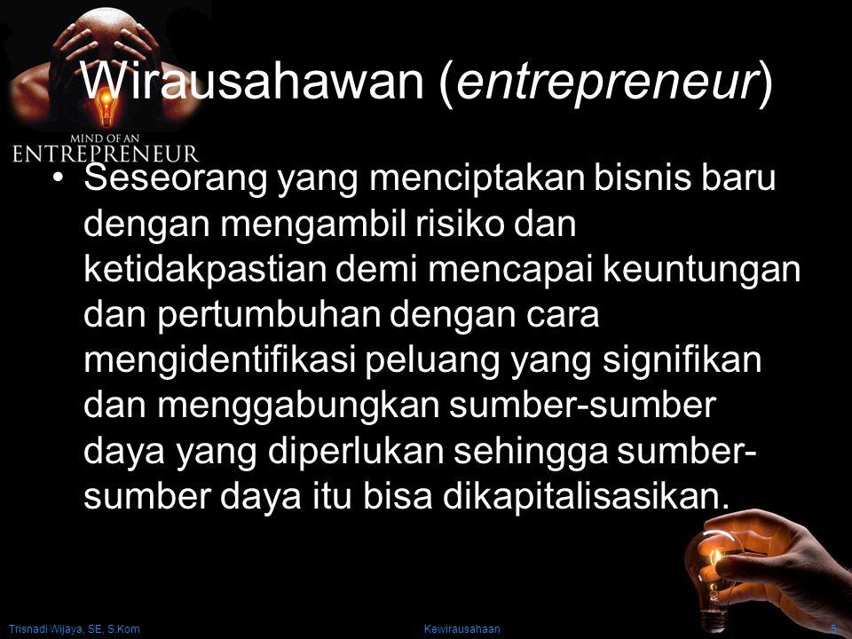 Trisnadi Wijaya, SE, S.Kom Kewirausahaan5 Wirausahawan (entrepreneur) Seseorang yang menciptakan bisnis baru dengan mengambil risiko dan ketidakpastia